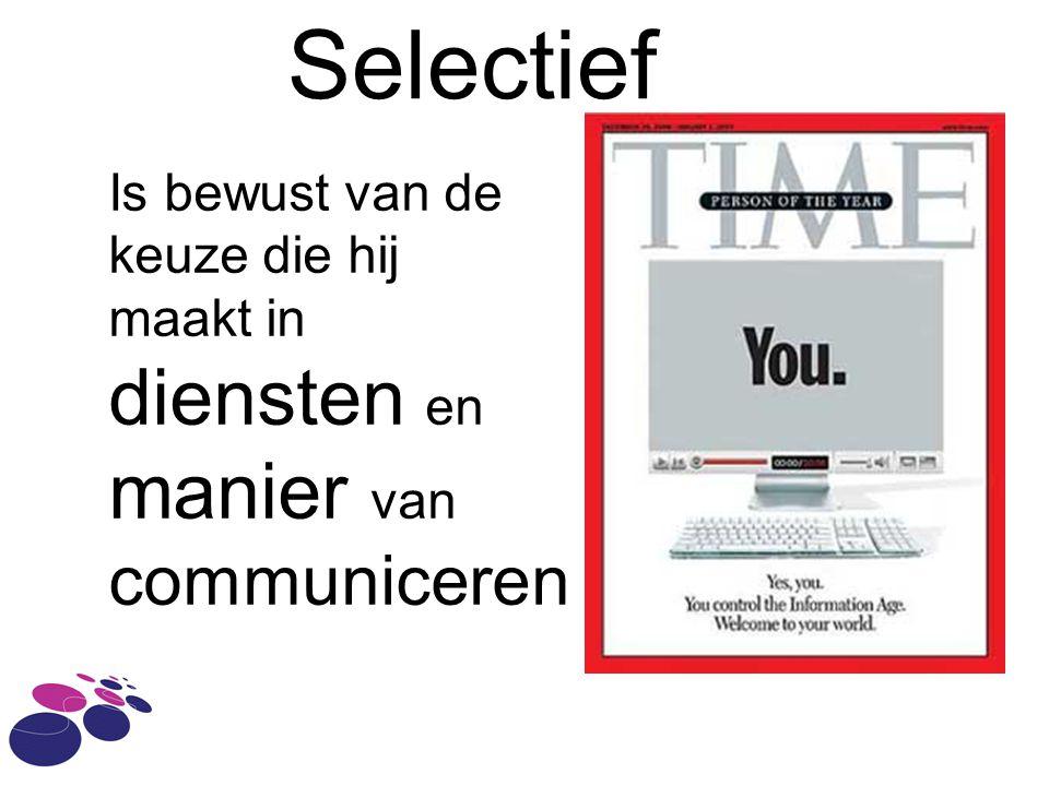 Selectief Is bewust van de keuze die hij maakt in diensten en manier van communiceren