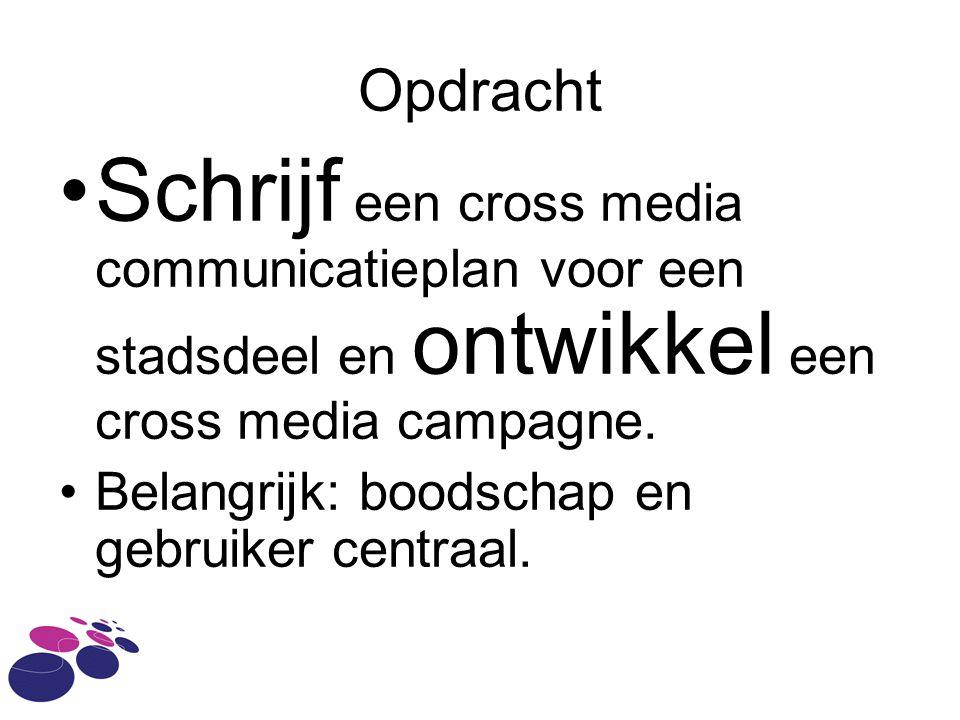 Opdracht Schrijf een cross media communicatieplan voor een stadsdeel en ontwikkel een cross media campagne. Belangrijk: boodschap en gebruiker centraa