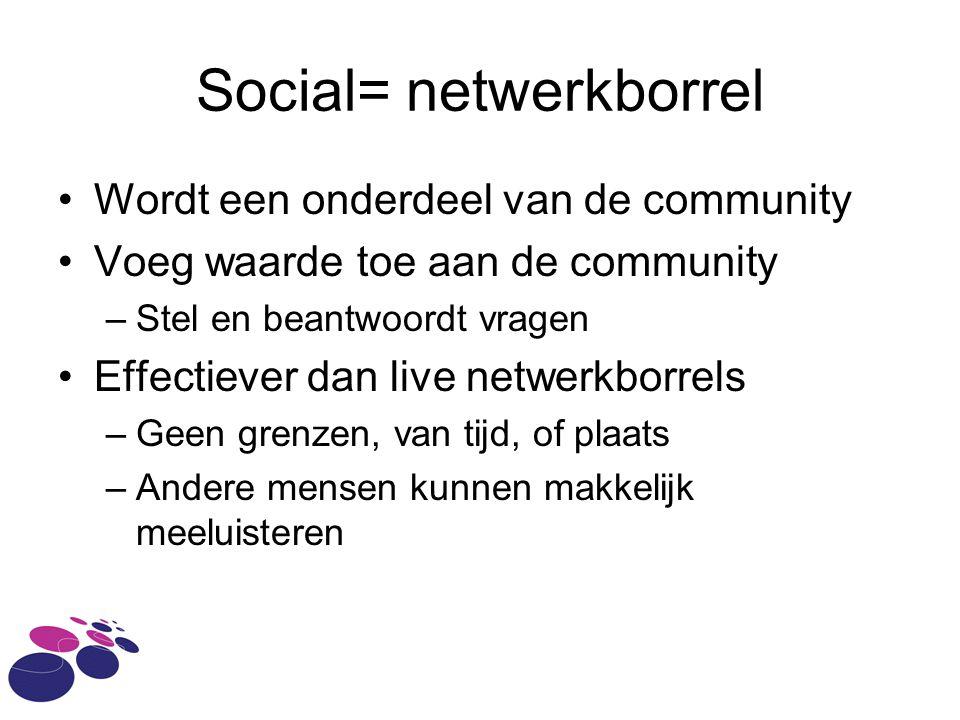 Social= netwerkborrel Wordt een onderdeel van de community Voeg waarde toe aan de community –Stel en beantwoordt vragen Effectiever dan live netwerkbo