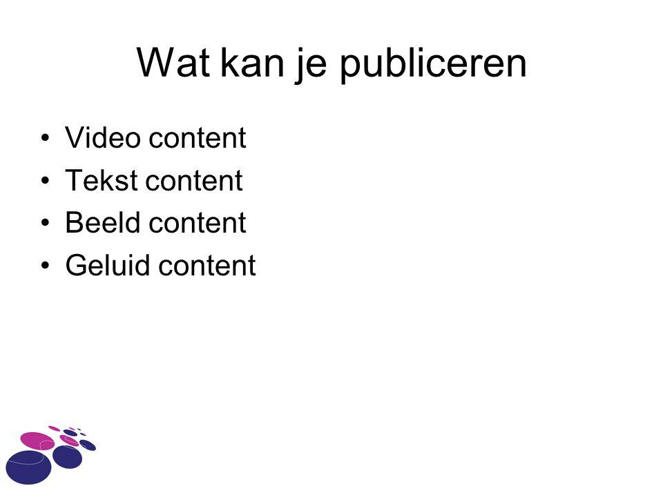 Wat kan je publiceren Video content Tekst content Beeld content Geluid content