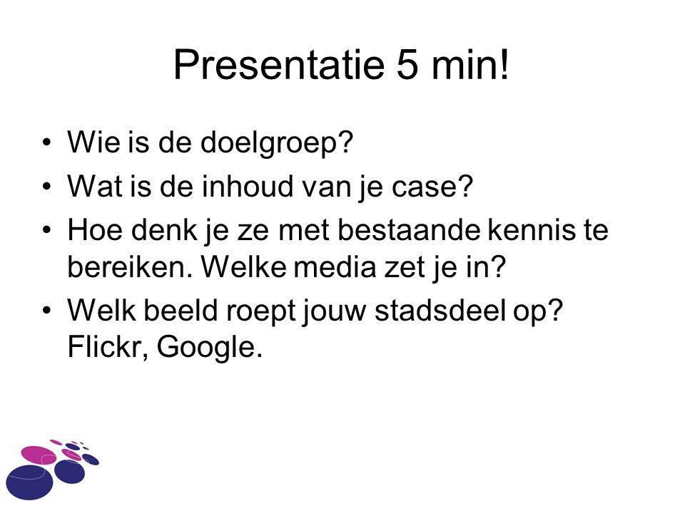 Presentatie 5 min! Wie is de doelgroep? Wat is de inhoud van je case? Hoe denk je ze met bestaande kennis te bereiken. Welke media zet je in? Welk bee