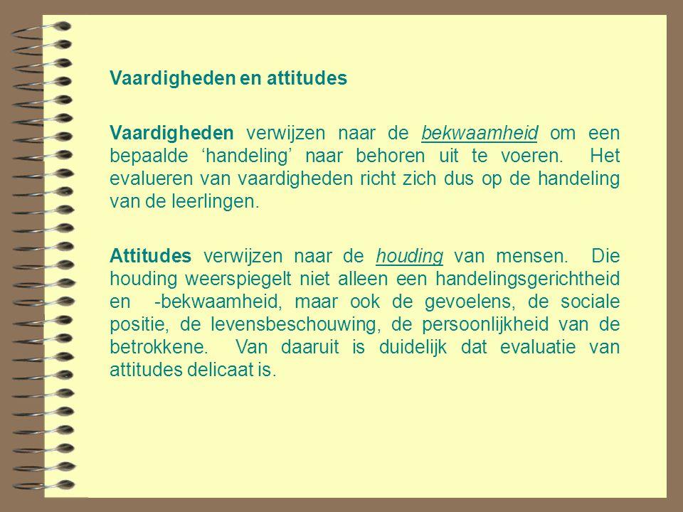 Vaardigheden en attitudes Vaardigheden verwijzen naar de bekwaamheid om een bepaalde 'handeling' naar behoren uit te voeren. Het evalueren van vaardig