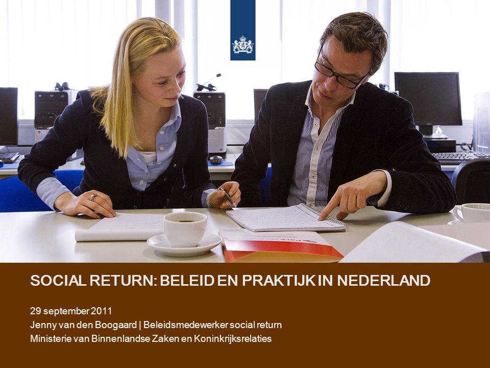 SOCIAL RETURN: BELEID EN PRAKTIJK IN NEDERLAND 29 september 2011 Jenny van den Boogaard | Beleidsmedewerker social return Ministerie van Binnenlandse