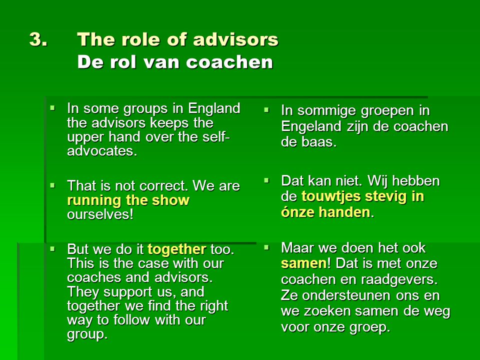3. The role of advisors De rol van coachen  In some groups in England the advisors keeps the upper hand over the self- advocates.  That is not corre