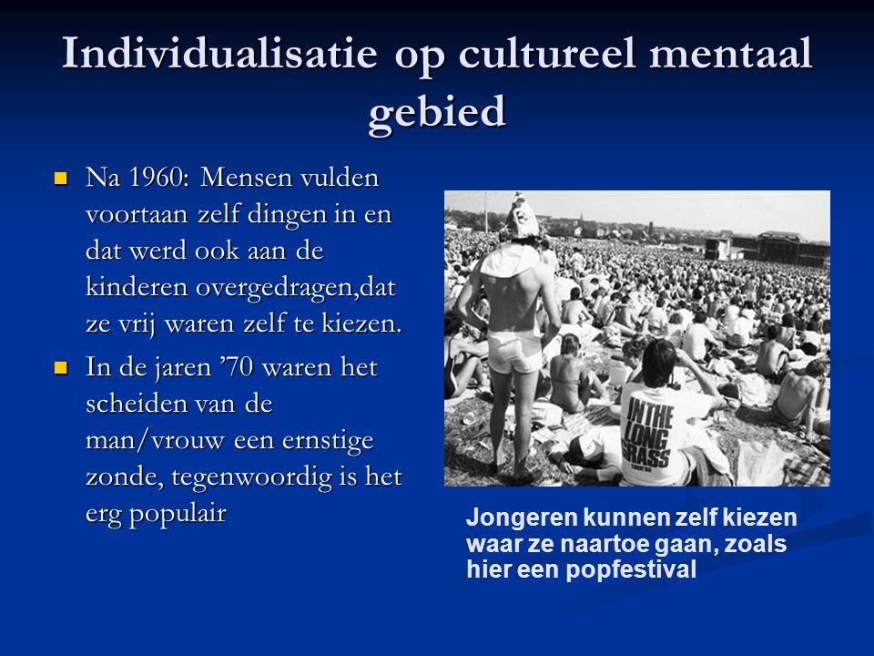 Individualisatie op cultureel mentaal gebied Na 1960: Mensen vulden voortaan zelf dingen in en dat werd ook aan de kinderen overgedragen,dat ze vrij waren zelf te kiezen.
