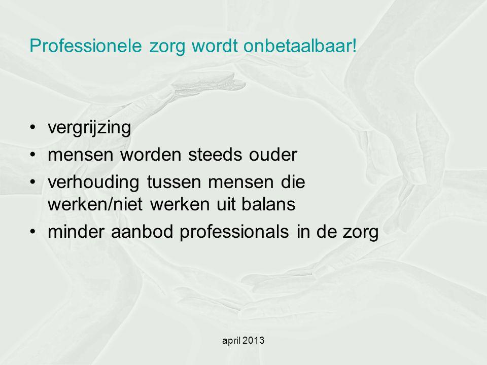 april 2013 Professionele zorg wordt onbetaalbaar! vergrijzing mensen worden steeds ouder verhouding tussen mensen die werken/niet werken uit balans mi