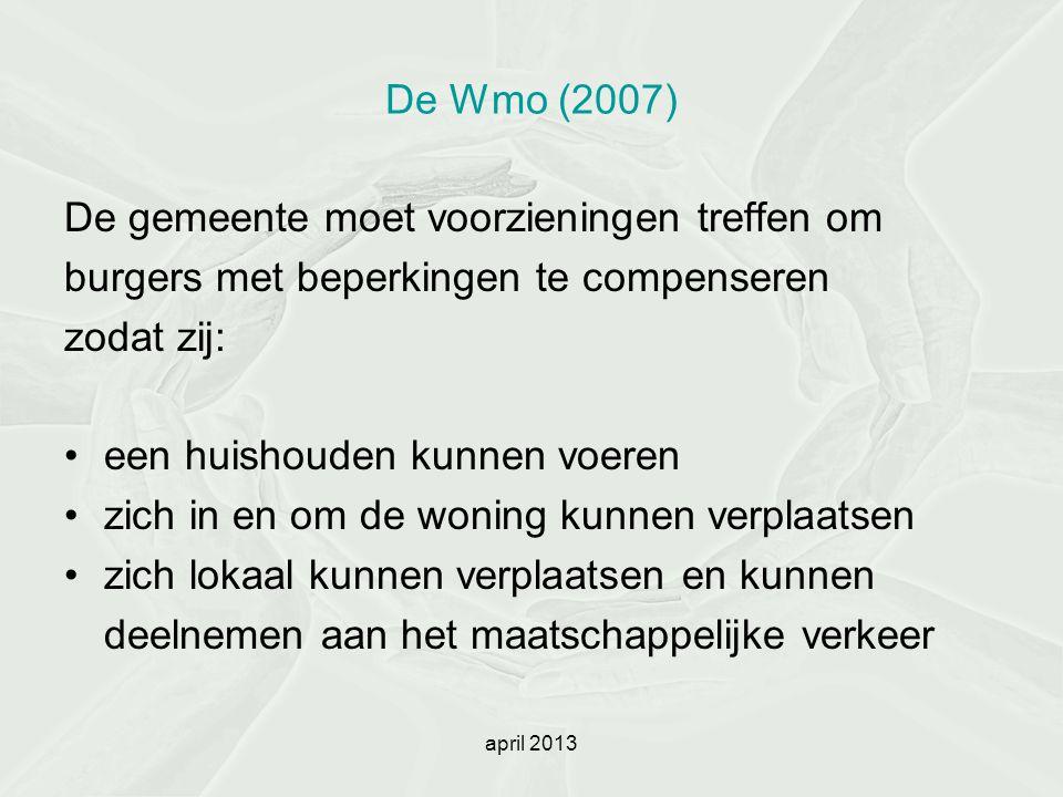 april 2013 De Wmo (2007) De gemeente moet voorzieningen treffen om burgers met beperkingen te compenseren zodat zij: een huishouden kunnen voeren zich