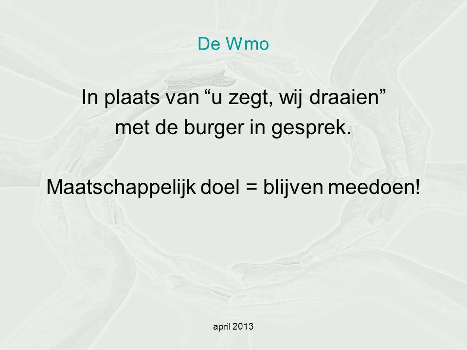 """april 2013 De Wmo In plaats van """"u zegt, wij draaien"""" met de burger in gesprek. Maatschappelijk doel = blijven meedoen!"""