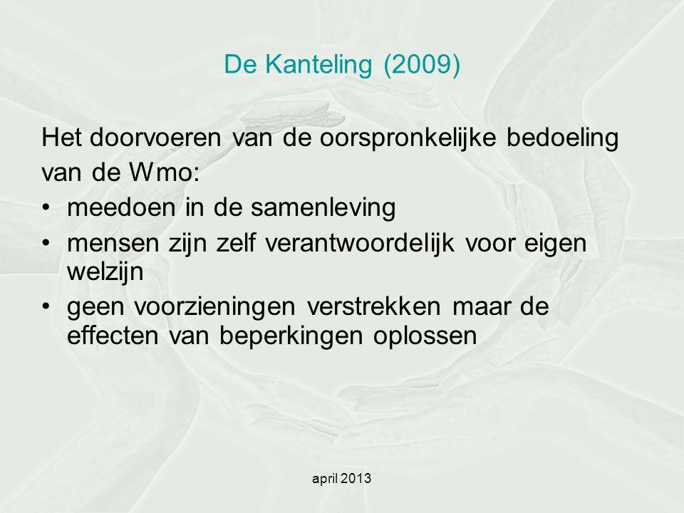 april 2013 De Kanteling (2009) Het doorvoeren van de oorspronkelijke bedoeling van de Wmo: meedoen in de samenleving mensen zijn zelf verantwoordelijk