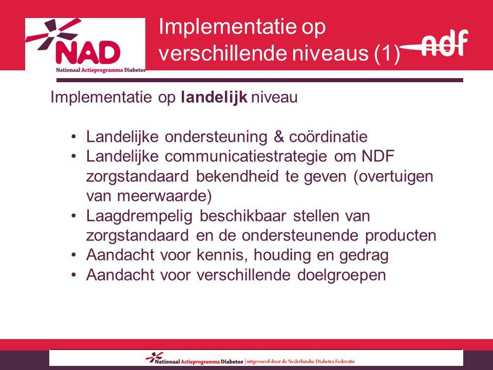 Implementatie op landelijk niveau Landelijke ondersteuning & coördinatie Landelijke communicatiestrategie om NDF zorgstandaard bekendheid te geven (overtuigen van meerwaarde) Laagdrempelig beschikbaar stellen van zorgstandaard en de ondersteunende producten Aandacht voor kennis, houding en gedrag Aandacht voor verschillende doelgroepen Implementatie op verschillende niveaus (1)