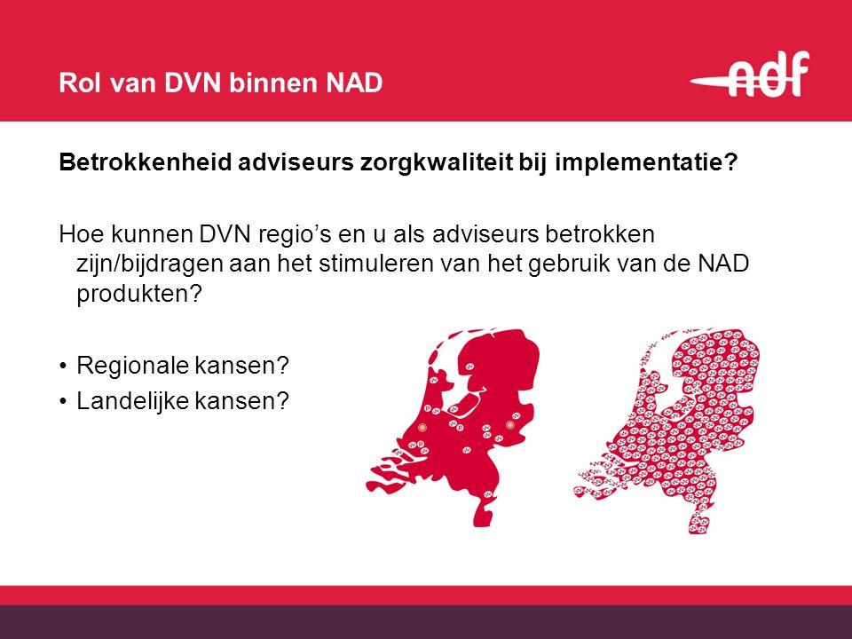 Rol van DVN binnen NAD Betrokkenheid adviseurs zorgkwaliteit bij implementatie? Hoe kunnen DVN regio's en u als adviseurs betrokken zijn/bijdragen aan