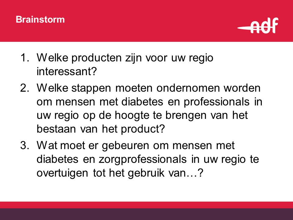 Brainstorm 1.Welke producten zijn voor uw regio interessant? 2.Welke stappen moeten ondernomen worden om mensen met diabetes en professionals in uw re