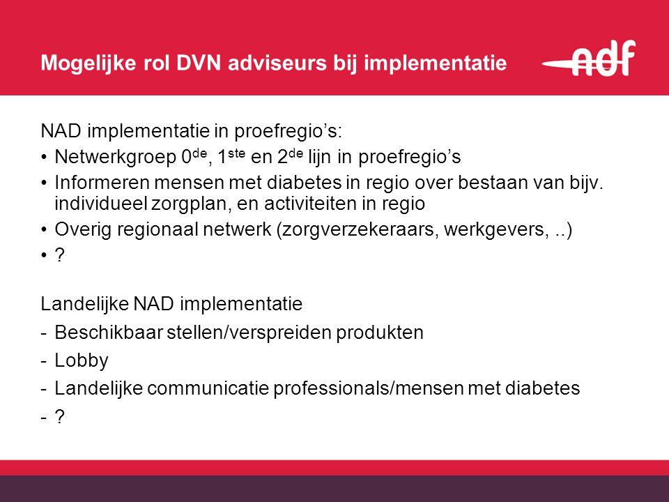Mogelijke rol DVN adviseurs bij implementatie NAD implementatie in proefregio's: Netwerkgroep 0 de, 1 ste en 2 de lijn in proefregio's Informeren mensen met diabetes in regio over bestaan van bijv.