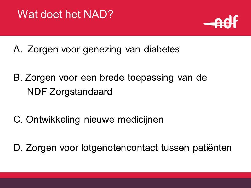 Wat doet het NAD? A.Zorgen voor genezing van diabetes B. Zorgen voor een brede toepassing van de NDF Zorgstandaard C. Ontwikkeling nieuwe medicijnen D
