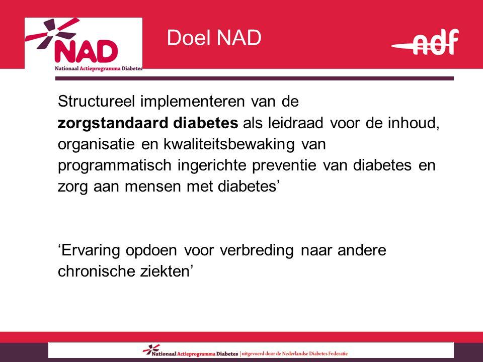 Structureel implementeren van de zorgstandaard diabetes als leidraad voor de inhoud, organisatie en kwaliteitsbewaking van programmatisch ingerichte preventie van diabetes en zorg aan mensen met diabetes' 'Ervaring opdoen voor verbreding naar andere chronische ziekten' Doel NAD