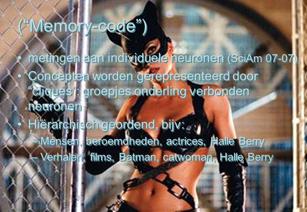 ( Memory-code ) metingen aan individuele neuronen (SciAm 07-07) Concepten worden gerepresenteerd door cliques : groepjes onderling verbonden neuronen Hiërarchisch geordend, bijv: –Mensen, beroemdheden, actrices, Halle Berry –Verhalen, films, Batman, catwoman, Halle Berry ( Memory-code ) metingen aan individuele neuronen (SciAm 07-07) Concepten worden gerepresenteerd door cliques : groepjes onderling verbonden neuronen Hiërarchisch geordend, bijv: –Mensen, beroemdheden, actrices, Halle Berry –Verhalen, films, Batman, catwoman, Halle Berry