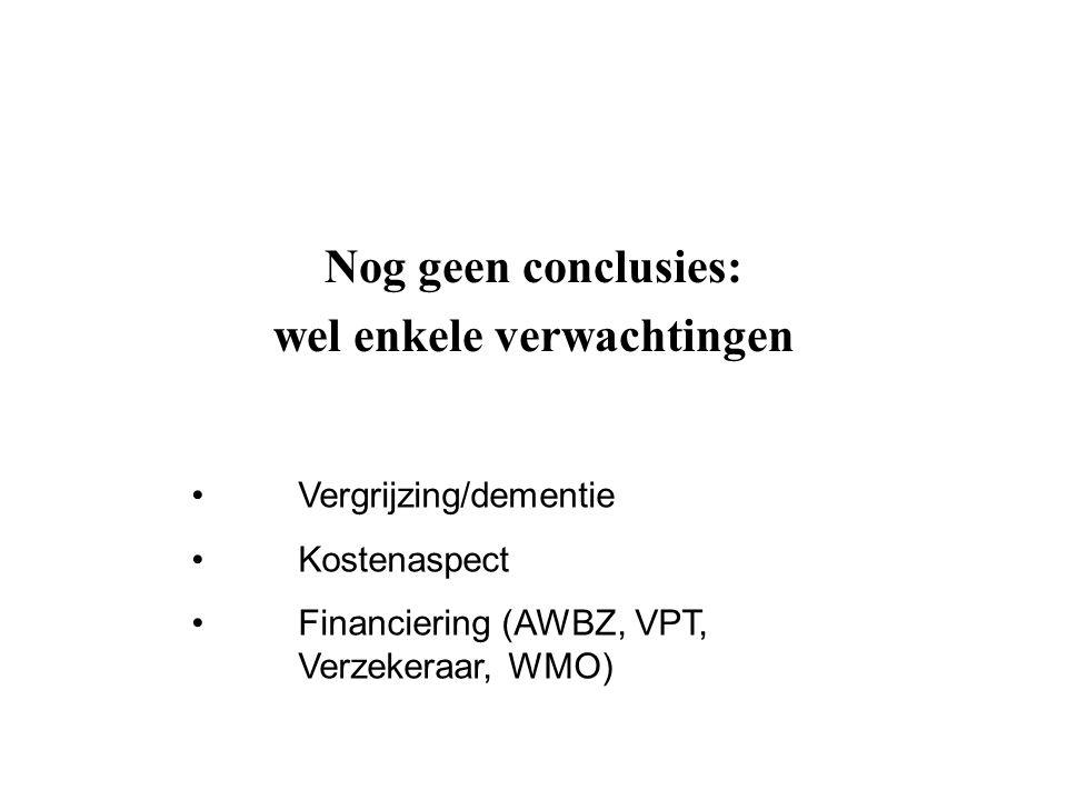 Nog geen conclusies: wel enkele verwachtingen Vergrijzing/dementie Kostenaspect Financiering (AWBZ, VPT, Verzekeraar, WMO)