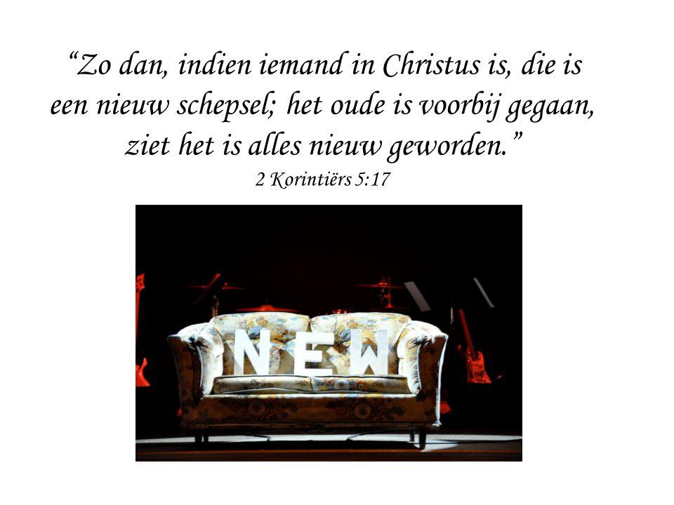 """""""Zo dan, indien iemand in Christus is, die is een nieuw schepsel; het oude is voorbij gegaan, ziet het is alles nieuw geworden."""" 2 Korintiërs 5:17"""