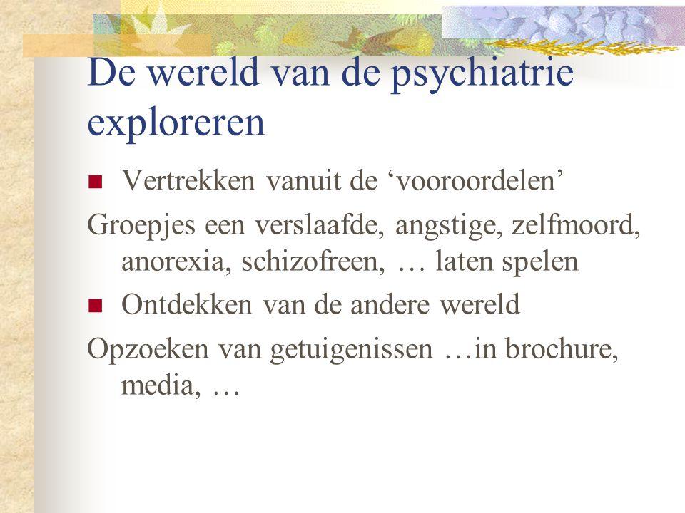 De wereld van de psychiatrie exploreren Vertrekken vanuit de 'vooroordelen' Groepjes een verslaafde, angstige, zelfmoord, anorexia, schizofreen, … laten spelen Ontdekken van de andere wereld Opzoeken van getuigenissen …in brochure, media, …