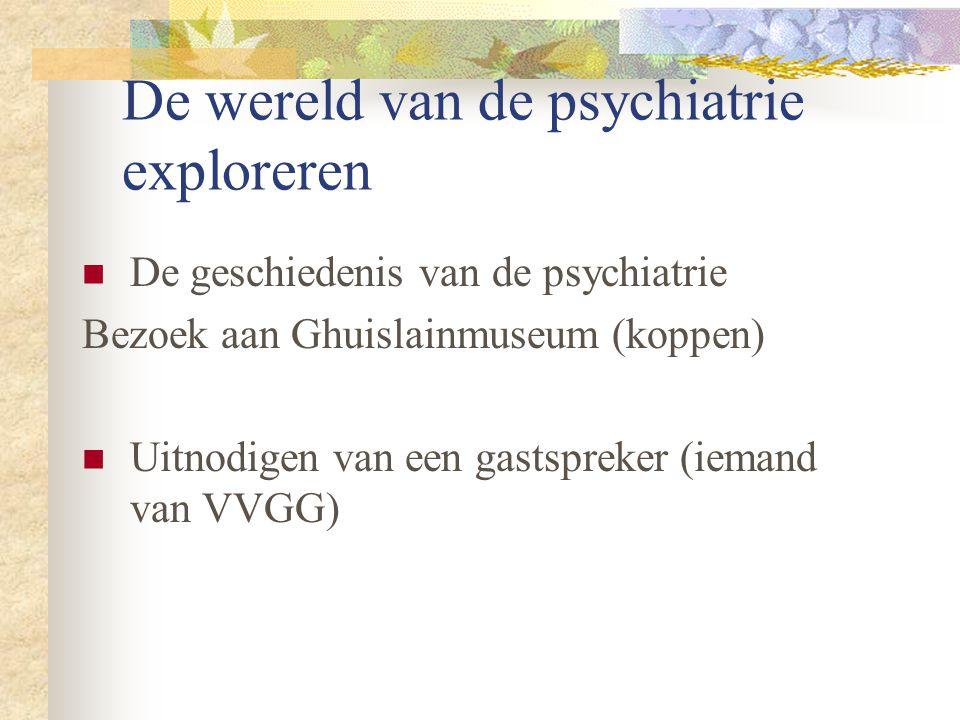 De wereld van de psychiatrie exploreren De geschiedenis van de psychiatrie Bezoek aan Ghuislainmuseum (koppen) Uitnodigen van een gastspreker (iemand