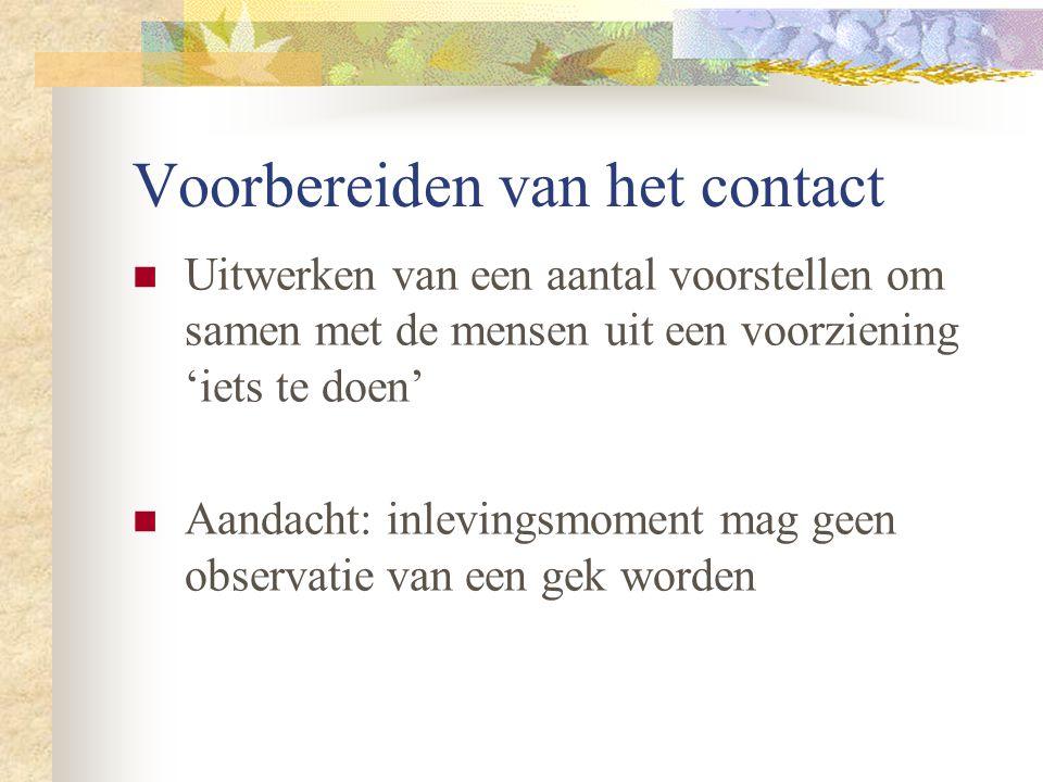 Voorbereiden van het contact Uitwerken van een aantal voorstellen om samen met de mensen uit een voorziening 'iets te doen' Aandacht: inlevingsmoment