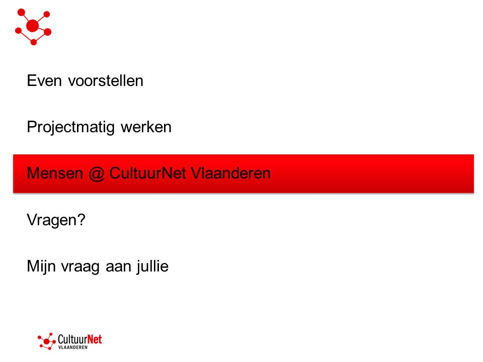Even voorstellen Projectmatig werken Mensen @ CultuurNet Vlaanderen Vragen? Mijn vraag aan jullie
