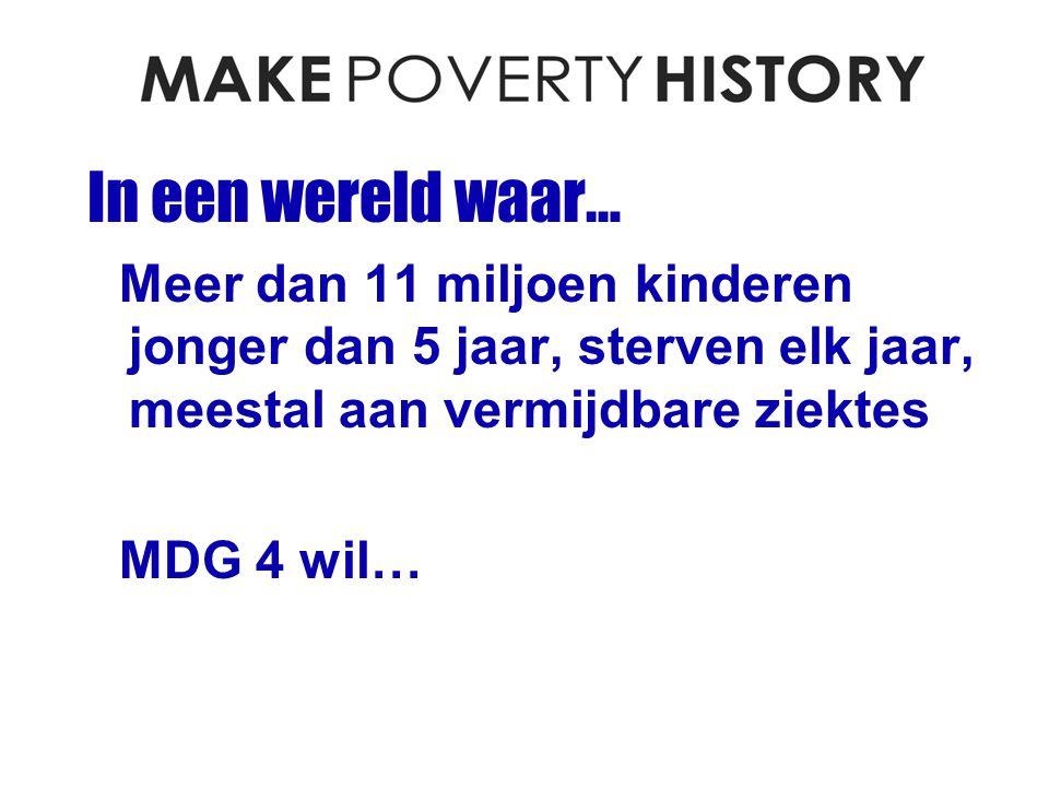 In een wereld waar… Meer dan 11 miljoen kinderen jonger dan 5 jaar, sterven elk jaar, meestal aan vermijdbare ziektes MDG 4 wil…