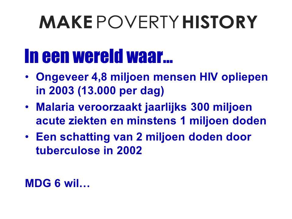 In een wereld waar… Ongeveer 4,8 miljoen mensen HIV opliepen in 2003 (13.000 per dag) Malaria veroorzaakt jaarlijks 300 miljoen acute ziekten en minstens 1 miljoen doden Een schatting van 2 miljoen doden door tuberculose in 2002 MDG 6 wil…