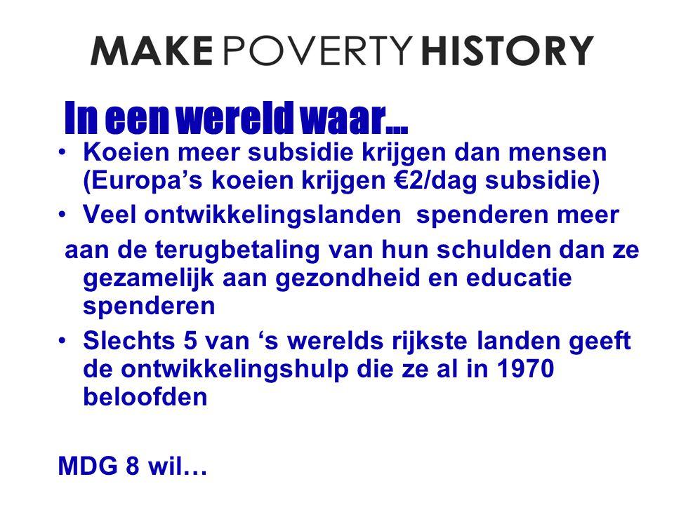 In een wereld waar… Koeien meer subsidie krijgen dan mensen (Europa's koeien krijgen €2/dag subsidie) Veel ontwikkelingslanden spenderen meer aan de terugbetaling van hun schulden dan ze gezamelijk aan gezondheid en educatie spenderen Slechts 5 van 's werelds rijkste landen geeft de ontwikkelingshulp die ze al in 1970 beloofden MDG 8 wil…