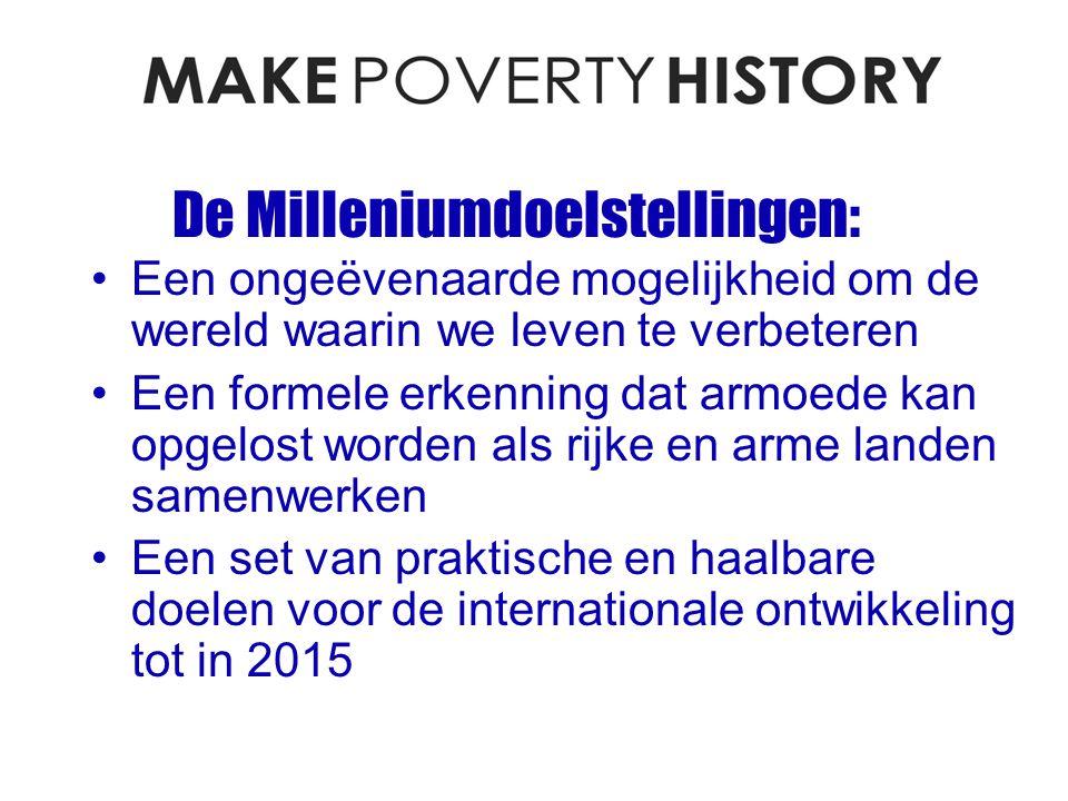 De Milleniumdoelstellingen: Een ongeëvenaarde mogelijkheid om de wereld waarin we leven te verbeteren Een formele erkenning dat armoede kan opgelost worden als rijke en arme landen samenwerken Een set van praktische en haalbare doelen voor de internationale ontwikkeling tot in 2015