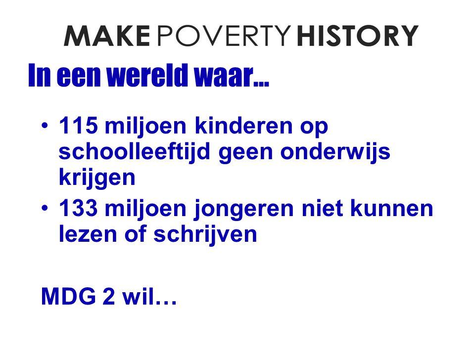 In een wereld waar… 115 miljoen kinderen op schoolleeftijd geen onderwijs krijgen 133 miljoen jongeren niet kunnen lezen of schrijven MDG 2 wil…