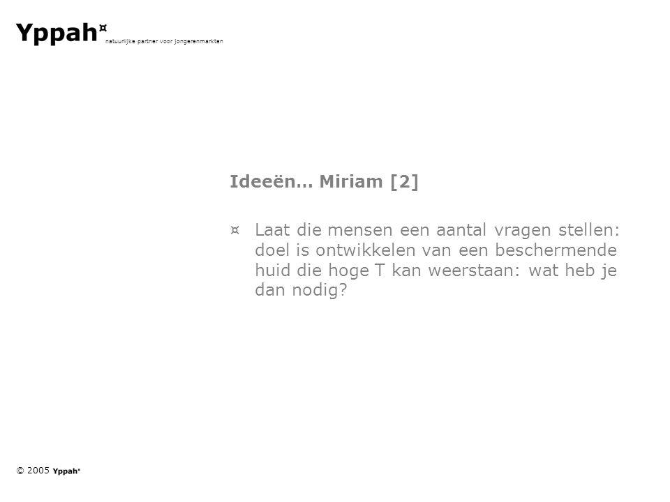 © 2005 natuurlijke partner voor jongerenmarkten Ideeën… Miriam [2] ¤Laat die mensen een aantal vragen stellen: doel is ontwikkelen van een beschermende huid die hoge T kan weerstaan: wat heb je dan nodig?