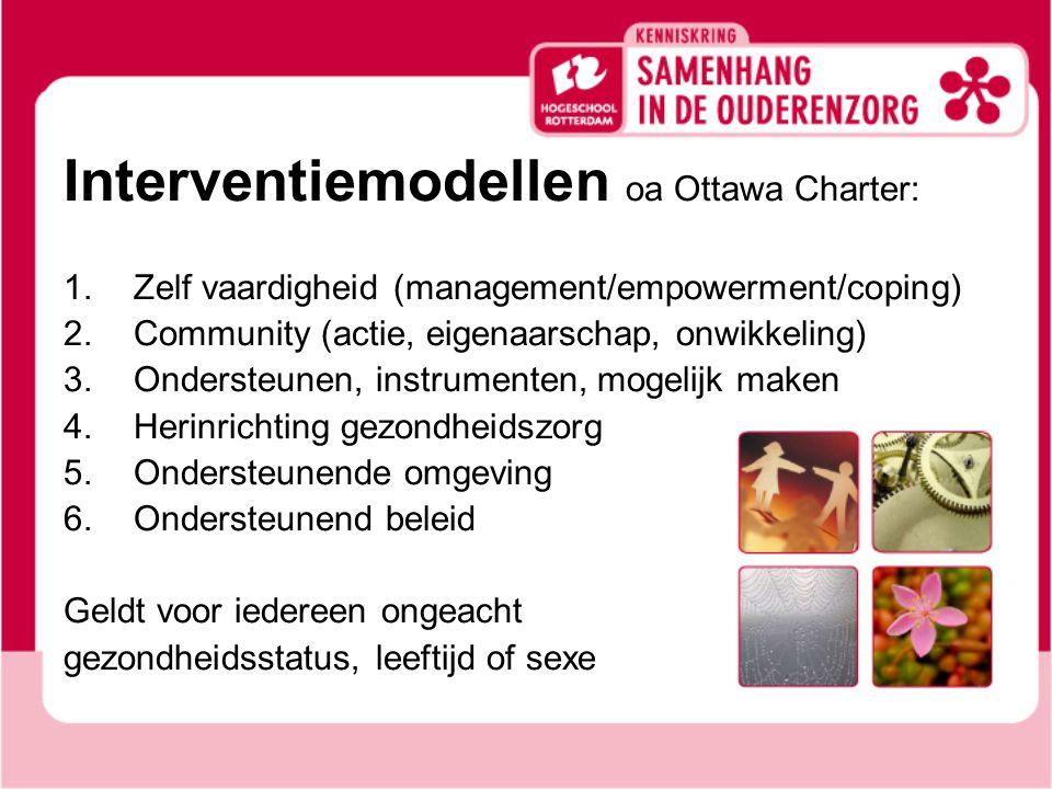 Interventiemodellen oa Ottawa Charter: 1.Zelf vaardigheid (management/empowerment/coping) 2.Community (actie, eigenaarschap, onwikkeling) 3.Ondersteunen, instrumenten, mogelijk maken 4.Herinrichting gezondheidszorg 5.Ondersteunende omgeving 6.Ondersteunend beleid Geldt voor iedereen ongeacht gezondheidsstatus, leeftijd of sexe