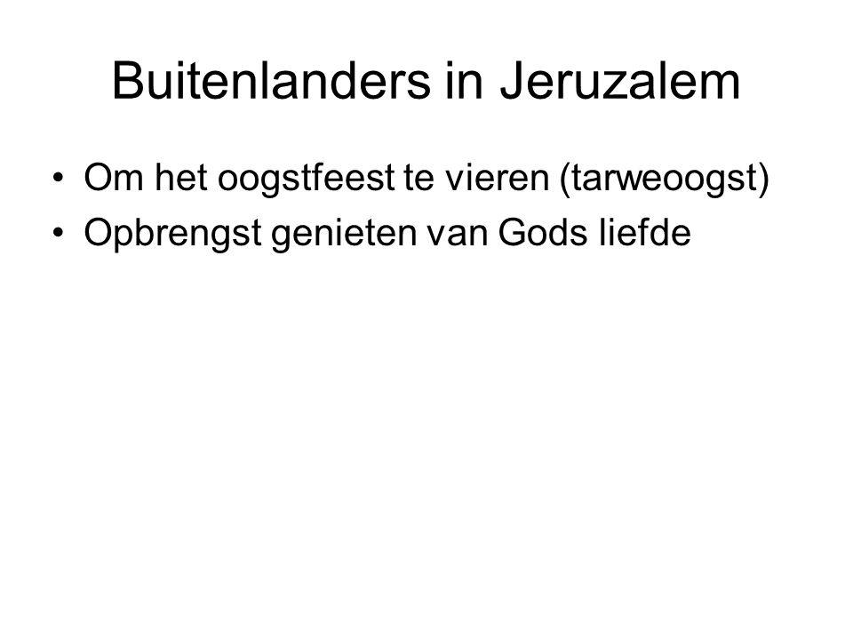 Buitenlanders in Jeruzalem Om het oogstfeest te vieren (tarweoogst) Opbrengst genieten van Gods liefde