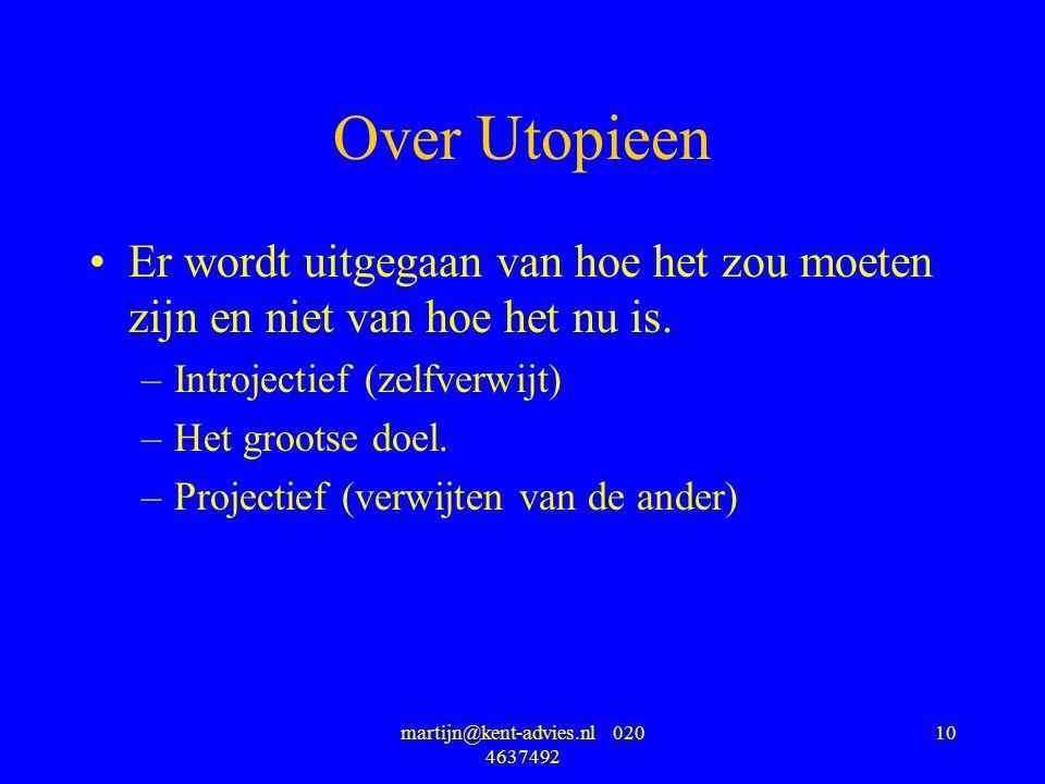 martijn@kent-advies.nl 020 4637492 10 Over Utopieen Er wordt uitgegaan van hoe het zou moeten zijn en niet van hoe het nu is. –Introjectief (zelfverwi