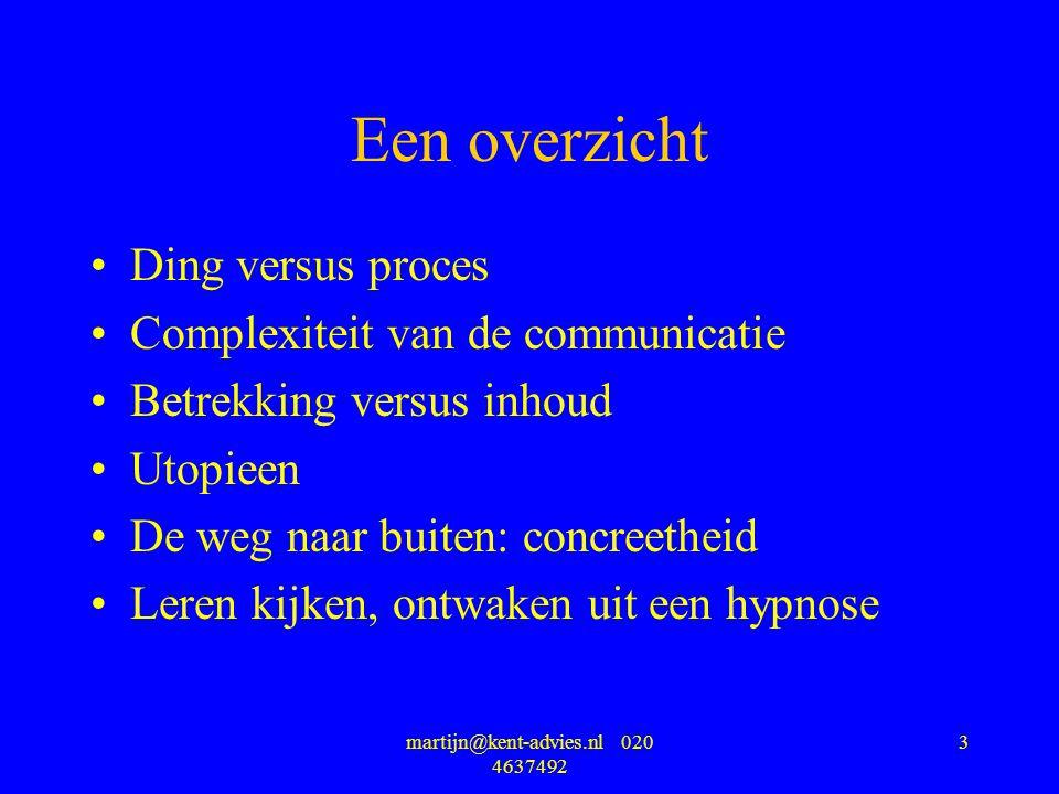 martijn@kent-advies.nl 020 4637492 3 Een overzicht Ding versus proces Complexiteit van de communicatie Betrekking versus inhoud Utopieen De weg naar buiten: concreetheid Leren kijken, ontwaken uit een hypnose