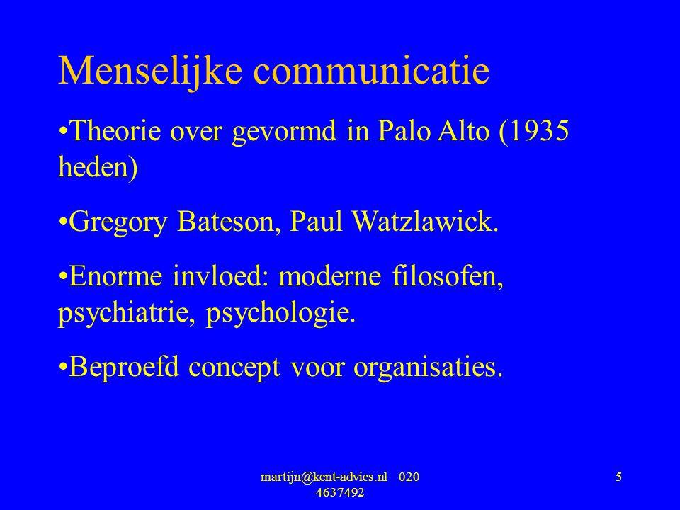 martijn@kent-advies.nl 020 4637492 5 Menselijke communicatie Theorie over gevormd in Palo Alto (1935 heden) Gregory Bateson, Paul Watzlawick.