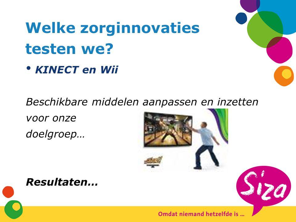 Welke zorginnovaties testen we? KINECT en Wii Beschikbare middelen aanpassen en inzetten voor onze doelgroep… Resultaten…