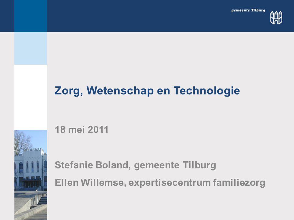 Zorg, Wetenschap en Technologie 18 mei 2011 Stefanie Boland, gemeente Tilburg Ellen Willemse, expertisecentrum familiezorg