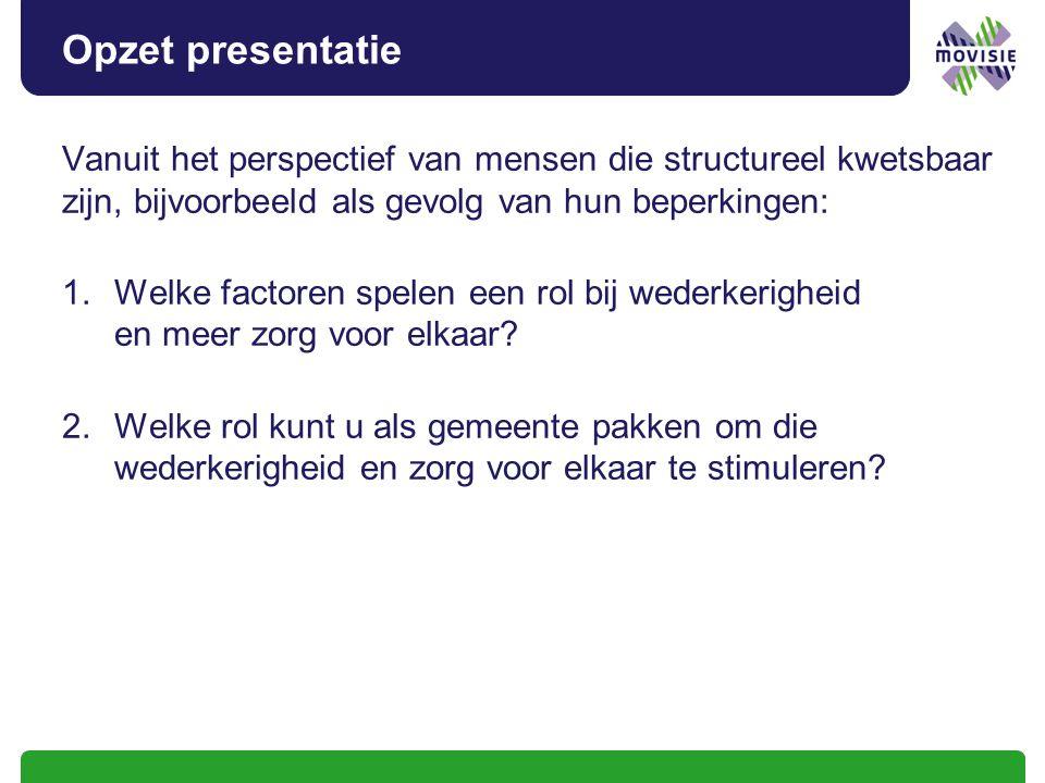 Opzet presentatie Vanuit het perspectief van mensen die structureel kwetsbaar zijn, bijvoorbeeld als gevolg van hun beperkingen: 1.Welke factoren spelen een rol bij wederkerigheid en meer zorg voor elkaar.