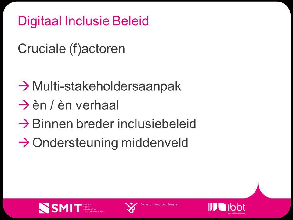 Digitaal Inclusie Beleid Cruciale (f)actoren  Multi-stakeholdersaanpak  èn / èn verhaal  Binnen breder inclusiebeleid  Ondersteuning middenveld
