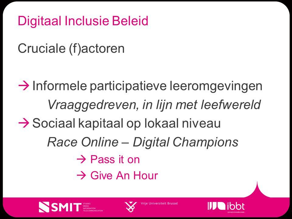Digitaal Inclusie Beleid Cruciale (f)actoren  Informele participatieve leeromgevingen Vraaggedreven, in lijn met leefwereld  Sociaal kapitaal op lokaal niveau Race Online – Digital Champions  Pass it on  Give An Hour