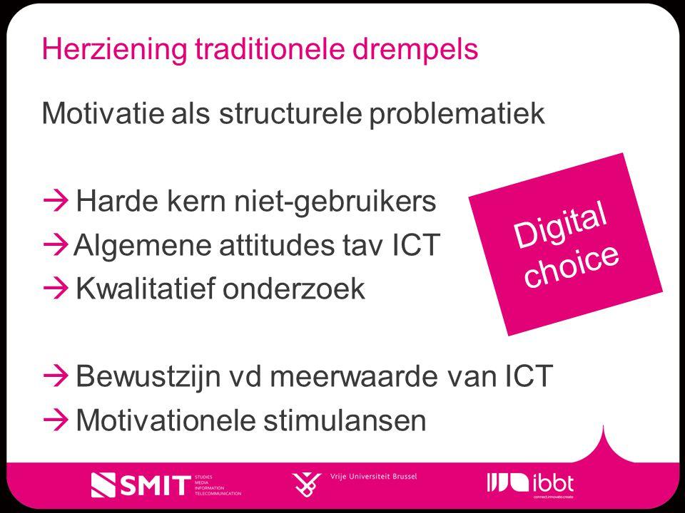 Herziening traditionele drempels Motivatie als structurele problematiek  Harde kern niet-gebruikers  Algemene attitudes tav ICT  Kwalitatief onderzoek  Bewustzijn vd meerwaarde van ICT  Motivationele stimulansen Digital choice