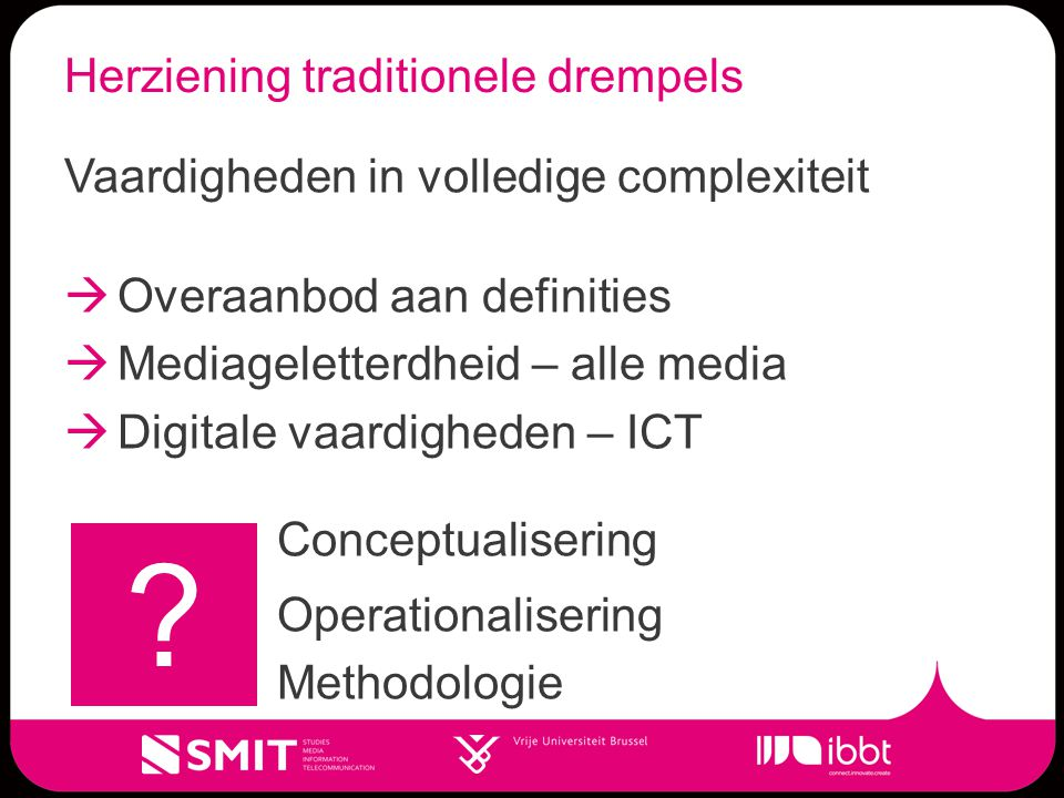 Herziening traditionele drempels Vaardigheden in volledige complexiteit  Overaanbod aan definities  Mediageletterdheid – alle media  Digitale vaardigheden – ICT Conceptualisering Operationalisering Methodologie