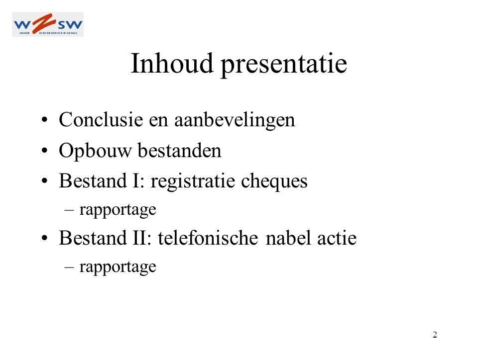 2 Inhoud presentatie Conclusie en aanbevelingen Opbouw bestanden Bestand I: registratie cheques –rapportage Bestand II: telefonische nabel actie –rapportage