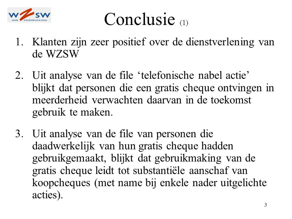 3 Conclusie (1) 1.Klanten zijn zeer positief over de dienstverlening van de WZSW 2.Uit analyse van de file 'telefonische nabel actie' blijkt dat personen die een gratis cheque ontvingen in meerderheid verwachten daarvan in de toekomst gebruik te maken.
