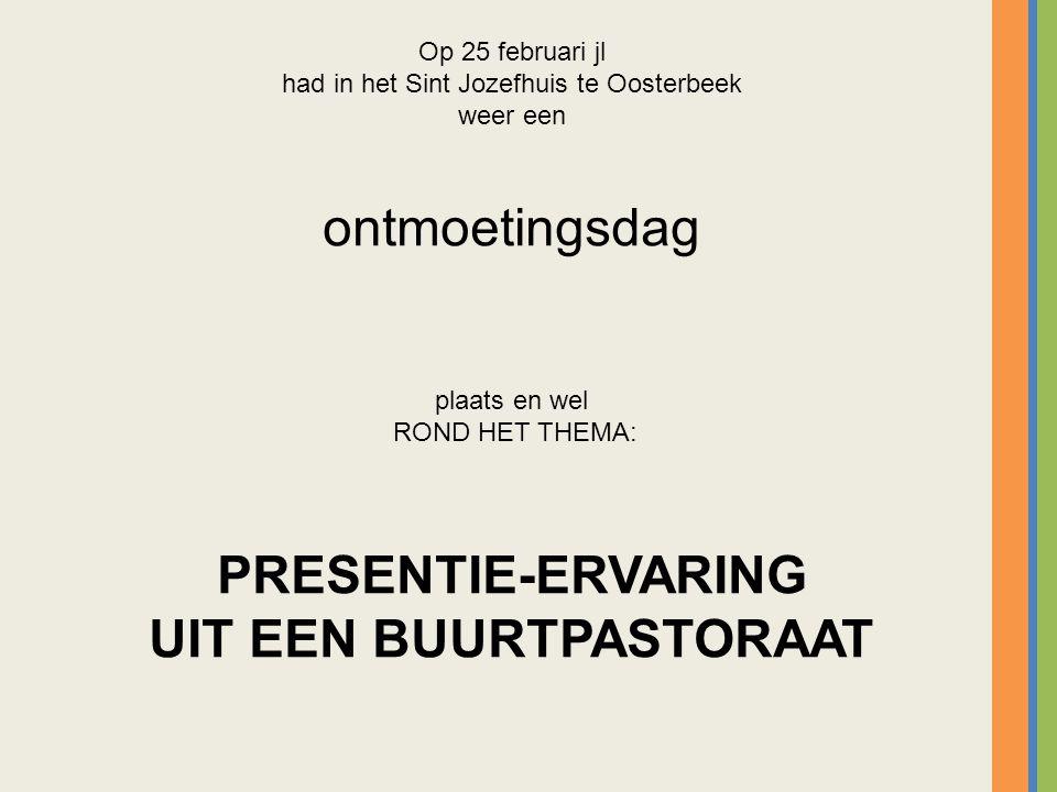 Op 25 februari jl had in het Sint Jozefhuis te Oosterbeek weer een ontmoetingsdag plaats en wel ROND HET THEMA: PRESENTIE-ERVARING UIT EEN BUURTPASTORAAT
