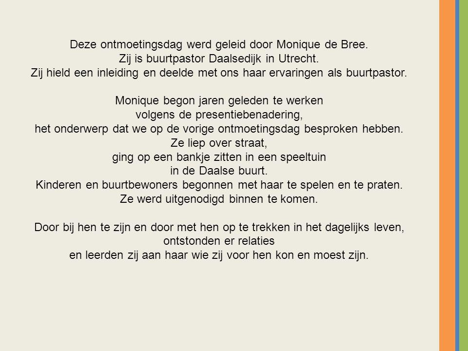 Deze ontmoetingsdag werd geleid door Monique de Bree. Zij is buurtpastor Daalsedijk in Utrecht. Zij hield een inleiding en deelde met ons haar ervarin
