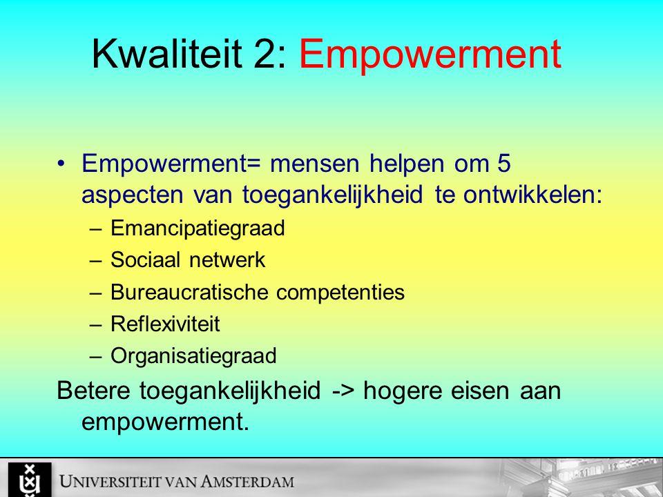 Kwaliteit 2: Empowerment Empowerment= mensen helpen om 5 aspecten van toegankelijkheid te ontwikkelen: –Emancipatiegraad –Sociaal netwerk –Bureaucratische competenties –Reflexiviteit –Organisatiegraad Betere toegankelijkheid -> hogere eisen aan empowerment.