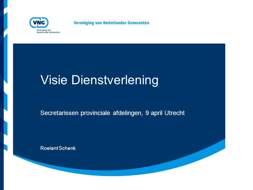 Visie Dienstverlening Secretarissen provinciale afdelingen, 9 april Utrecht Roelant Schenk
